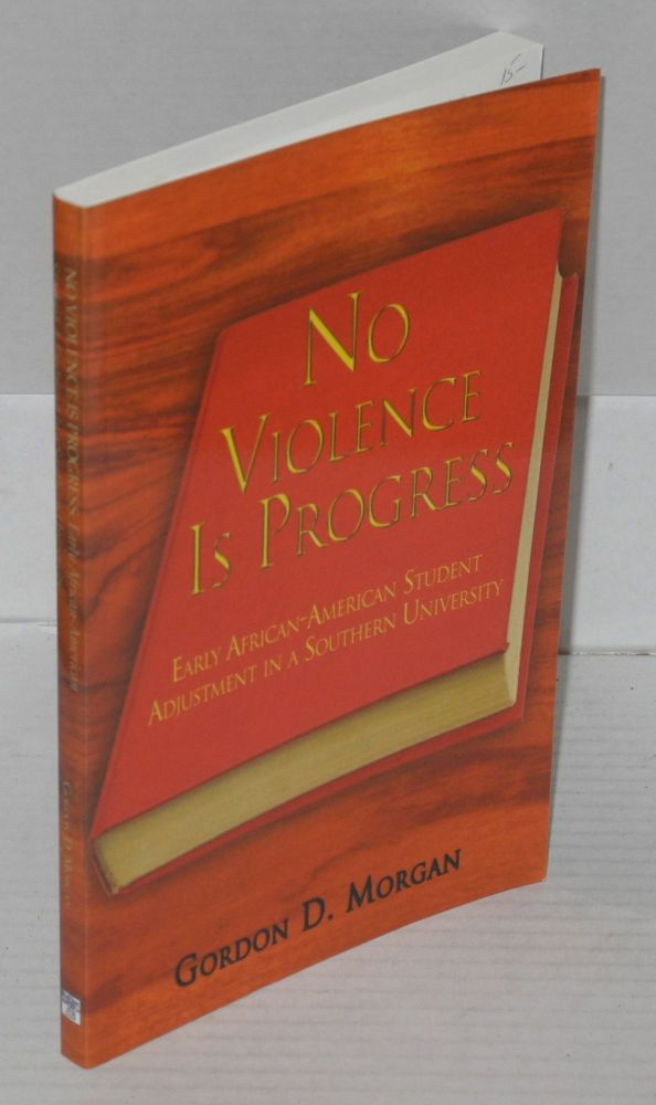No Violence Is Progress: Early African-American Student Adjustment in a Southern University. Gordon D. Morgan.