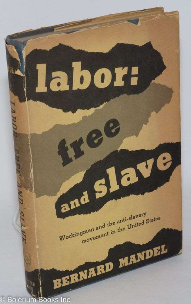 Labor: free and slave; workingmen and the anti-slavery movement in the United States. Bernard Mandel.