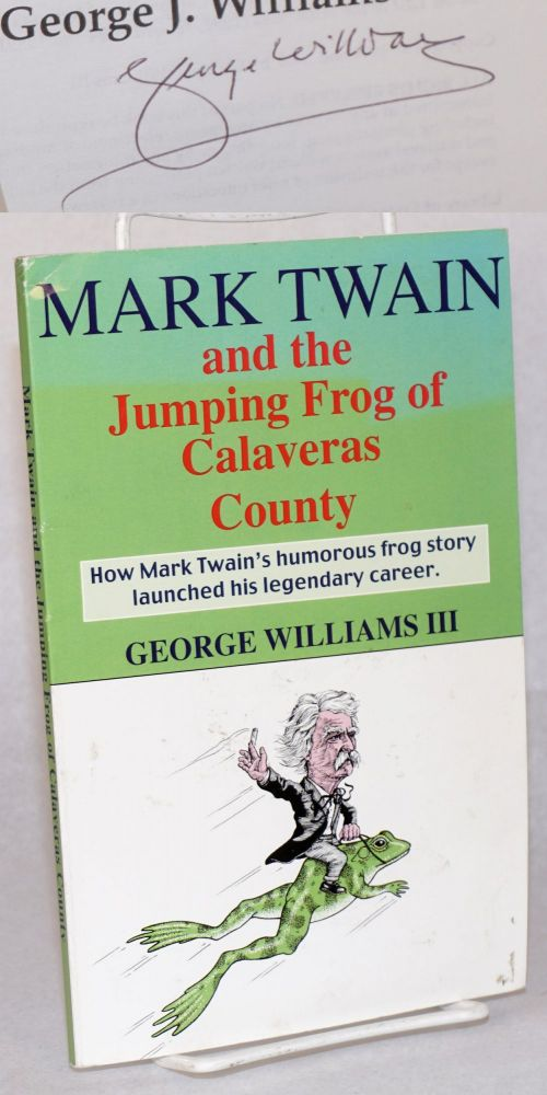 Mark Twain and the jumping frog of Calaveras County; how Mark Twain's humoorous frog story launched his legendary writing career. George J. Williams, III.