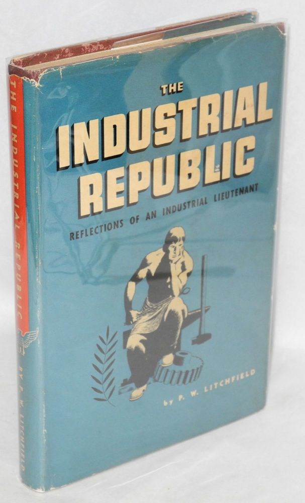 The industrial republic; reflections of an industrial lieutenant. Illustrations by Fred Ludekens. Paul W. Litchfield.