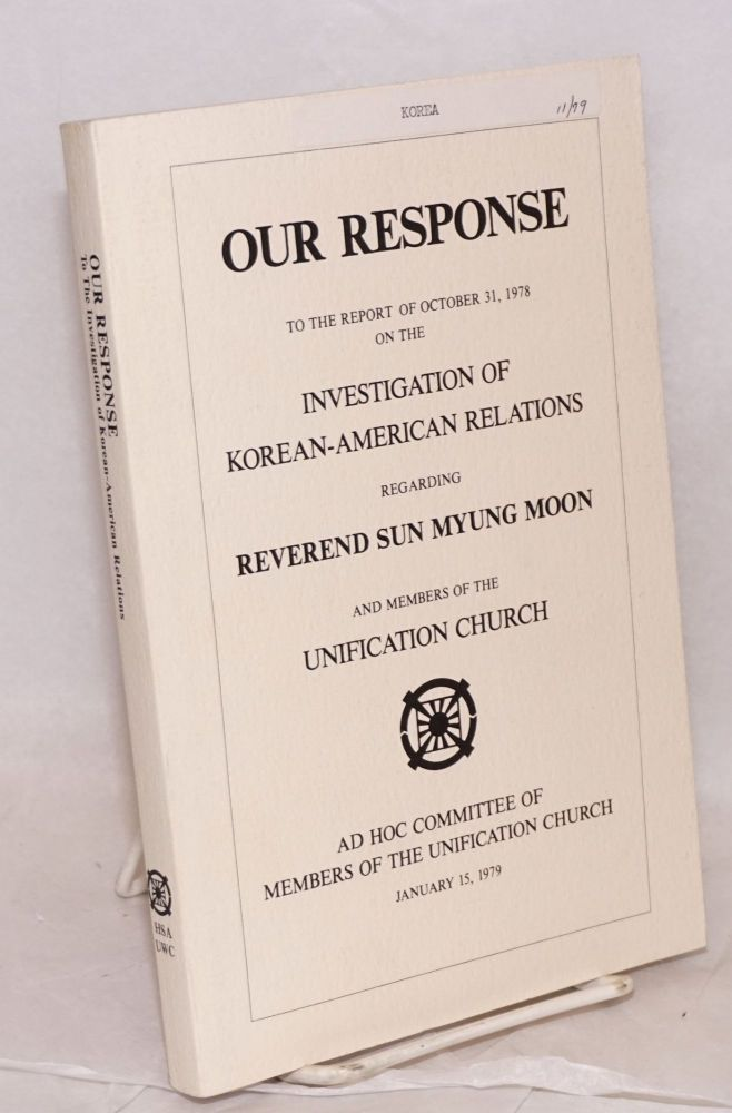 Our response to the report of October 31, 1978 on the investigation of Korean-American relations regarding reverend Sun Myung Moon and member of the Unification Church. Ad Hoc Committee of Members of the Unification Church.