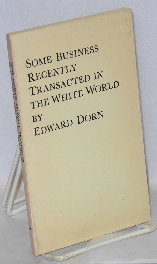 Some business recently transacted in the white world. Edward Dorn.