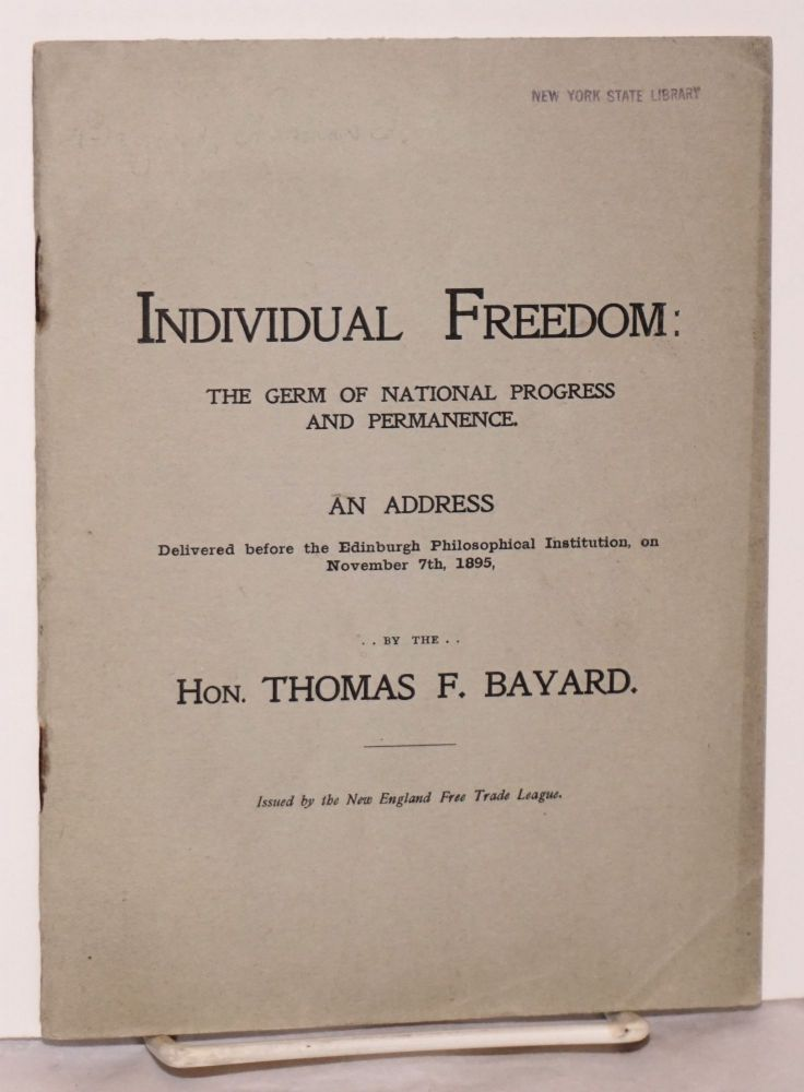 Individual Freedom: the Germ of National Progress and Permanence. An Address Delivered Before the Edinburgh Philosophical Institution, on November 7th, 1895. Thomas F. Bayard.