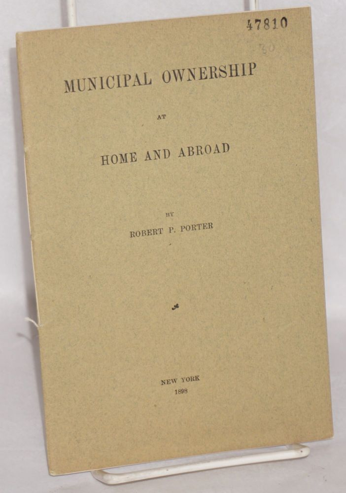 Municipal ownership at home and abroad. Robert P. Porter.