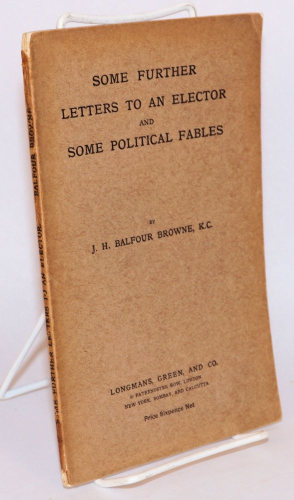 Some further letters to an elector and some political fables. J. H. Balfour Browne.