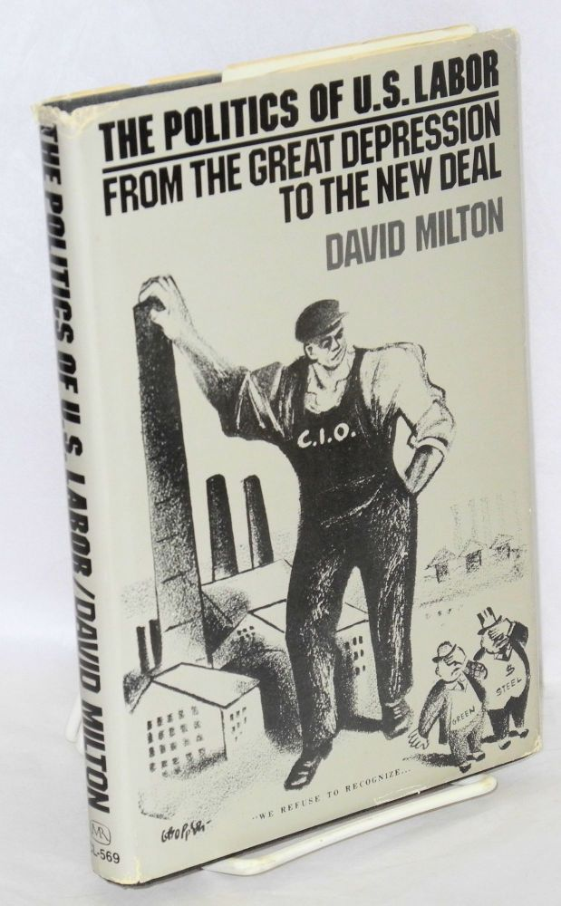 The politics of U.S. labor; from the Great Depression to the New Deal. David Milton.
