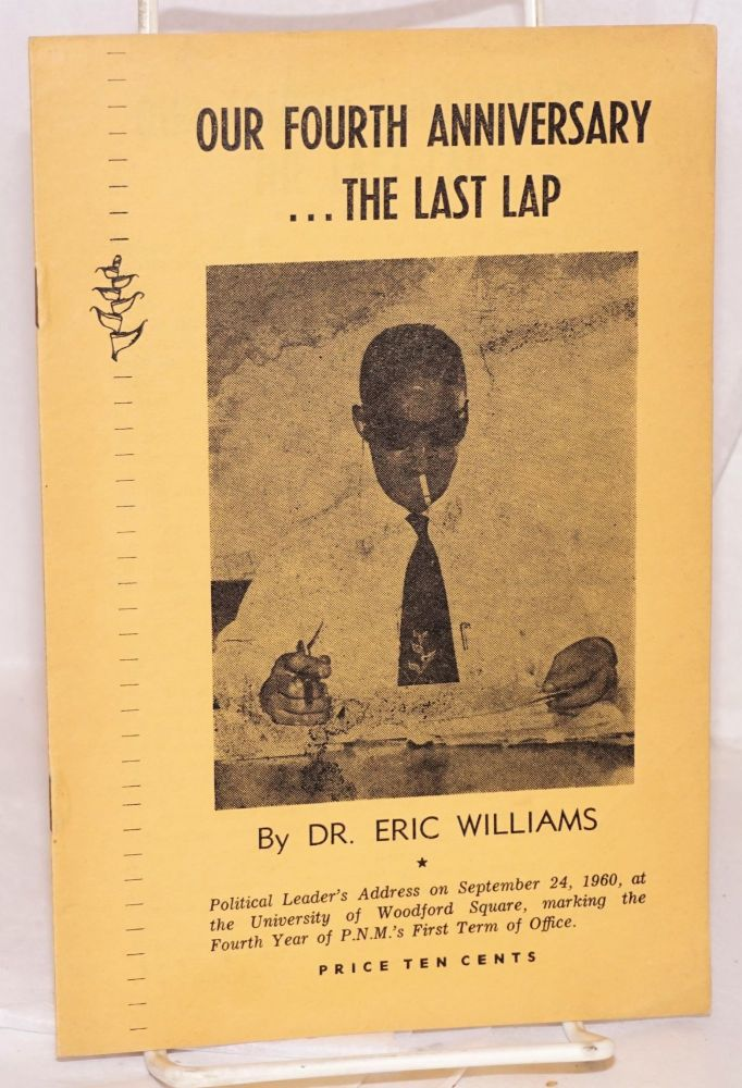 Our fourth anniversary ...the last lap; political leader's address on September 24, 1960, at the University of Woodford Square, marking the fourth year of P.N.M.'s first term of office. Eric Williams.
