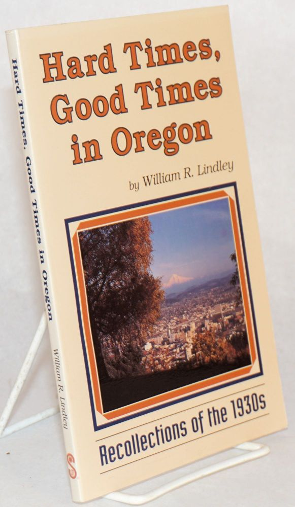Hard times, good times in Oregon; recollections of the 1930s. William R. Lindley.