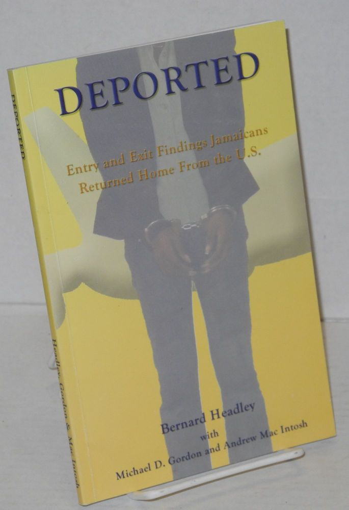 Deported; volume 1, entry and exit findings Jamaicans returned home from the U.S. between 1997 and 2003. Bernard Headley, , Michael D. Gordon, Andrew MacIntosh.