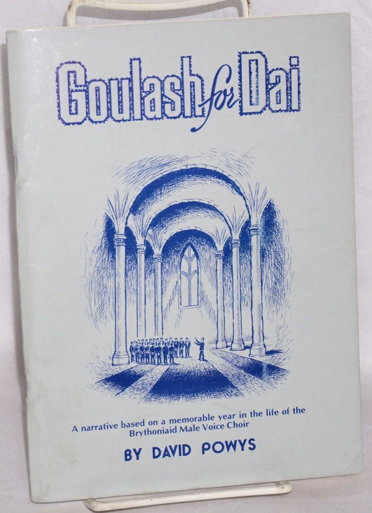 Ghoulash for Dai: a narrative based on a memorable year in the life of the Brythoniaid Male Voice Choir. David Powys.