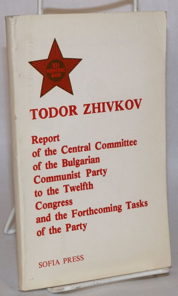Report of the Central Committee of the Bulgarian Communist Party to the Twelfth Congress, and the forthcoming tasks of the party, March 31, 1981. Speech at the closing of the Twelfth Congress of the Bulgarian Communist Party, April 4, 1981. Todor Zhivkov.