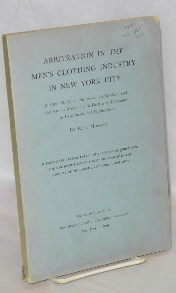 Arbitration in the men's clothing industry in New York City; a case study of industrial arbitration and conference method with particular reference to its educational implications. Ph.D. diss., Columbia University. Rita Morgan.