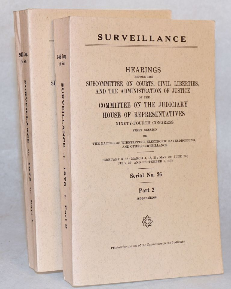 Surveillance; Hearings before the subcommittee on courts, civil liberties, and the administration of justice.. on the matter of wiretapping, electronic eavesdropping, and other surveillance. February 6 [through] September 8, 1975. Part 1 [hearings], Part 2 Appendixes [two volumes, complete set]. United States. House of Representatives.