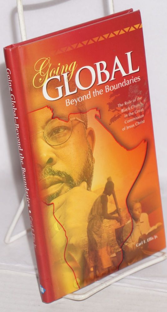 Going global; beyond the boundaries, the role of the black church in the great commission of Jesus Christ. Carl F. Ellis.