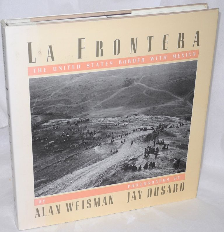 La frontera; the United States border with Mexico. Photographs by Jay Dusard. Alan Weisman.