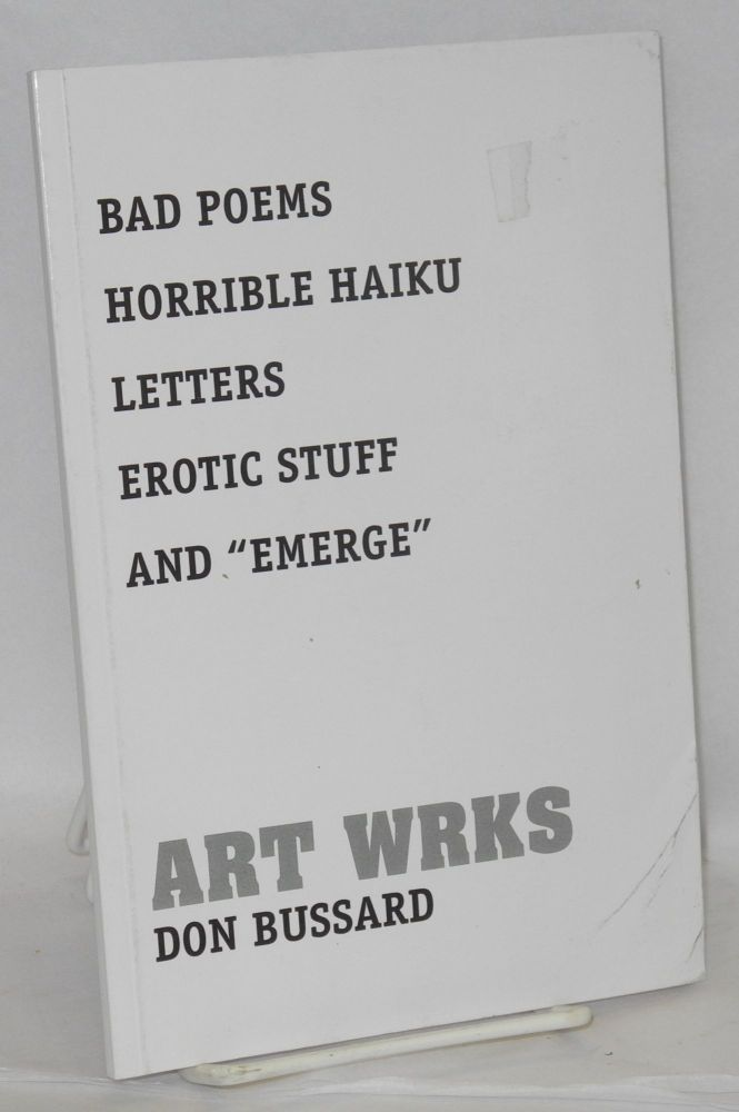 "Art wrks; bad poems, horrible haiku, letters, erotic stuff, and ""emerge"" Don Bussard."