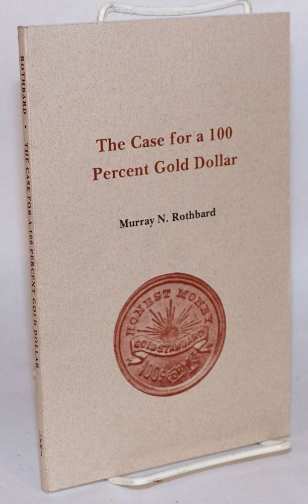 The case for a 100 percent gold dollar. Murray N. Rothbard.