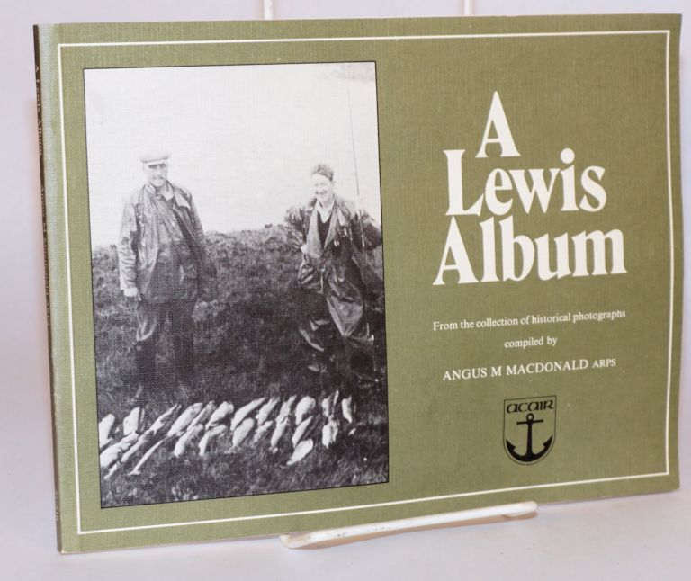 A Lewis album; from the collection of historical photographs compiled by Angus M Macdonald. Edited by Sheila Macleod. Foreword by Sandy Matheson. Angus M. Macdonald.