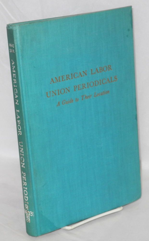 American labor union periodicals; a guide to their location. Bernard G. Naas, comp Carmelita S. Sakr.