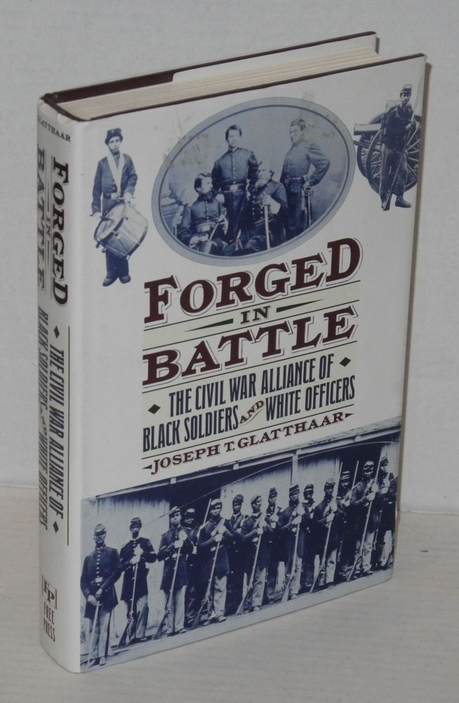 Forged in battle; the Civil War alliance of black soldiers and white officers. Joseph T. Glatthaar.
