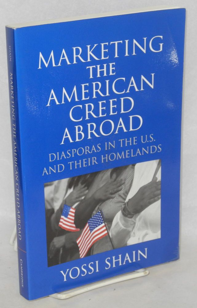 Marketing the American creed abroad; diasporas in the U.S. and their homelands. Yossi Shain.