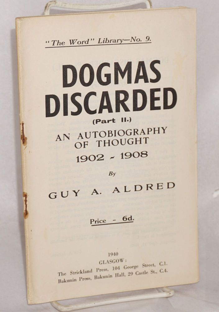 Dogmas discarded. (Part 2). An autobiography of thought, 1902 - 1908. Guy A. Aldred.