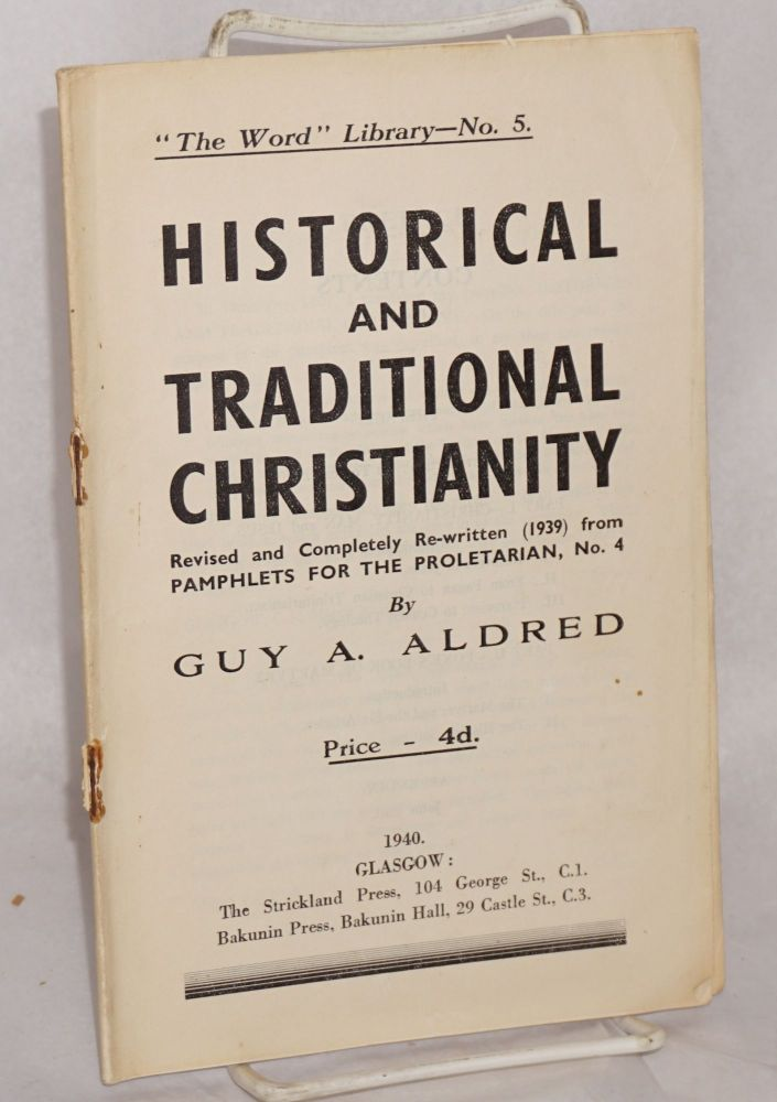Historical and traditional Christianity. Revised and completely re-written (1939) from pamphlets for the proletarian, no. 4. Guy A. Aldred.