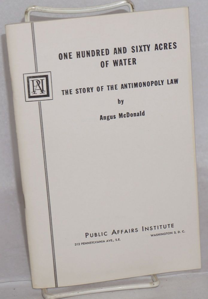 One hundred and sixty acres of water; the story of the antimonopoly law. Angus McDonald.