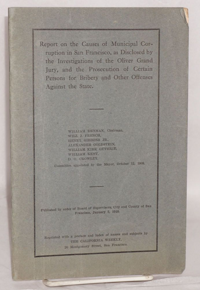 Report on the causes of Municipal corruption in San Francisco, as disclosed by the investigations of the Oliver Grand Jury, and the prosecution of certain persons for bibery and other offenses against the State; published by order of the Board of Supervisors, City and County of San Francisco, January 5, 1910