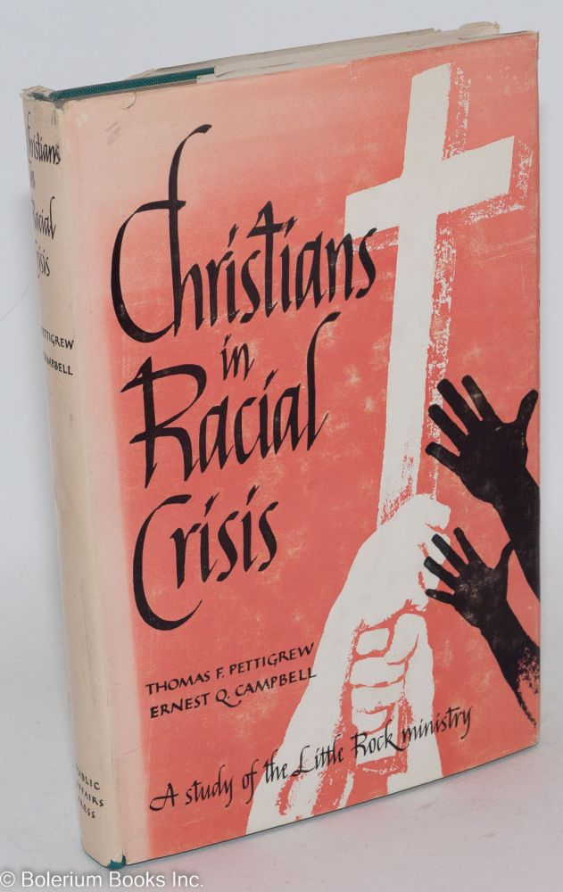 Christians in racial crisis; a study of Little Rock's ministry, including statements on desegregation and race relations by the leadiang religious denominations of the United States. Ernest Q. Campbell, Thomas F. Pettigrew.
