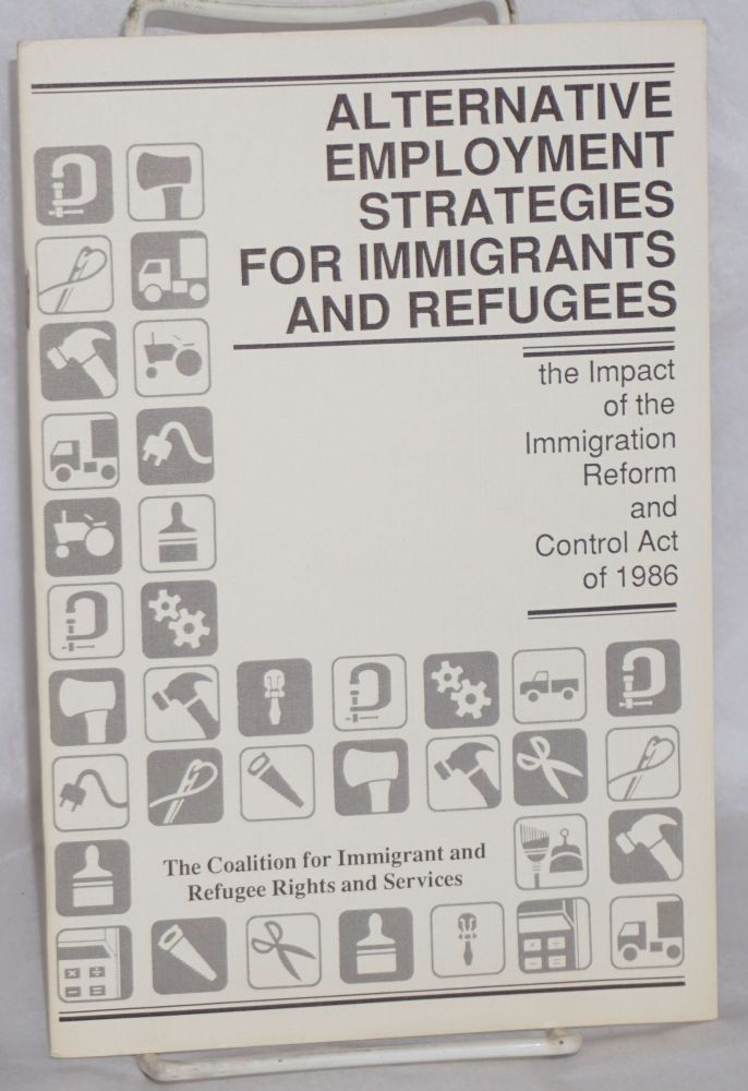 Alternative employment strategies for immigrants and refugees; the impact of the Immigration Reform and Control Act of 1986. The Coalition for Immigrant, Refugee Rights and Services.