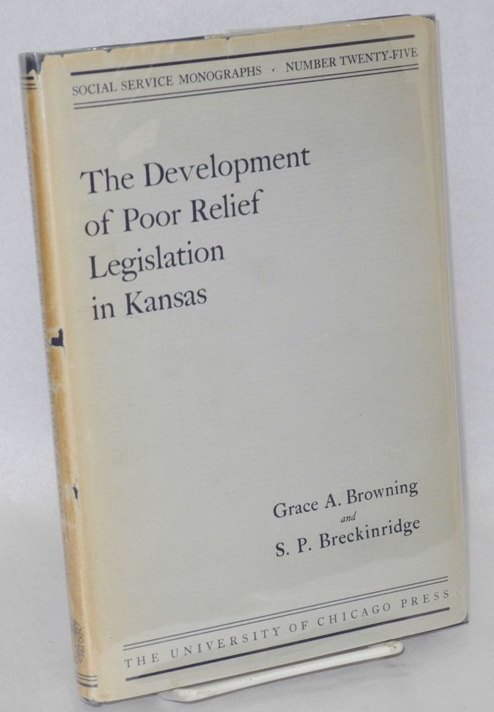 The development of poor relief legislation in Kansas. With introductory note by Edith Abbott and appendixes and court decisions edited by Sophonisba P. Breckinridge. Grace A. Browning, Edith Abbott, Sophonisba P. Breckinridge.