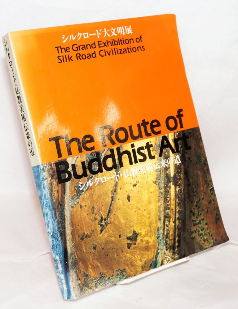 The Grand Exhibition of Silk Road Civilizations: The Route of Buddhist Art. Sadamu Kawate.