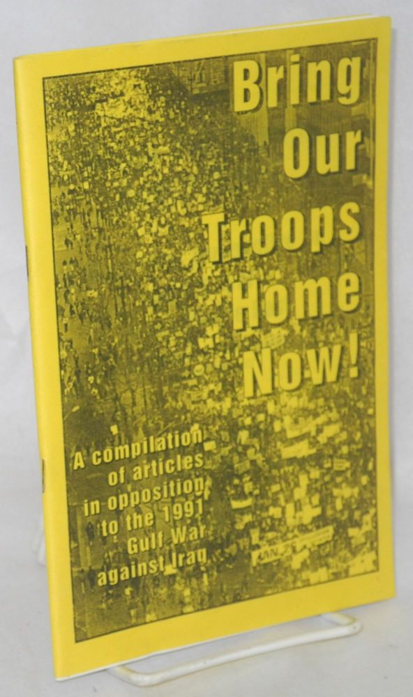 Bring our troops home now! A compilation of articles in opposition to the 1991 Gulf War against Iraq. Nat Weinstein, Carole Seligman, Jeff Mackler.