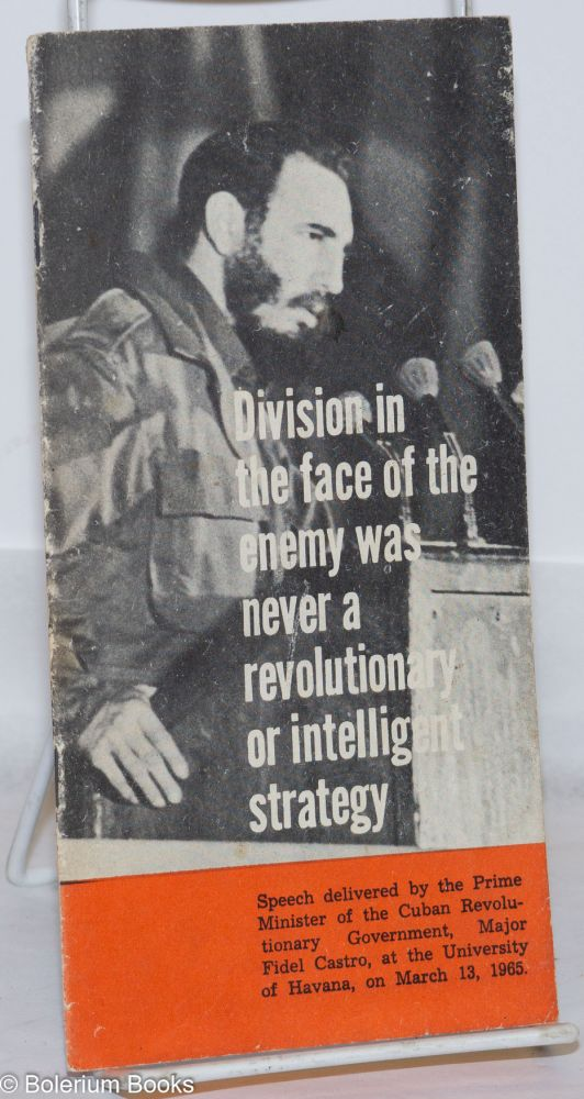 Division in the face of the enemy was never a revolutionary or intelligent strategy; [cover title] speech delivered by the Prime Minister of the Cuban Revolutionary Government, Major Fidel Castro, at the University of Havana, on March 13, 1965. Fidel Castro.