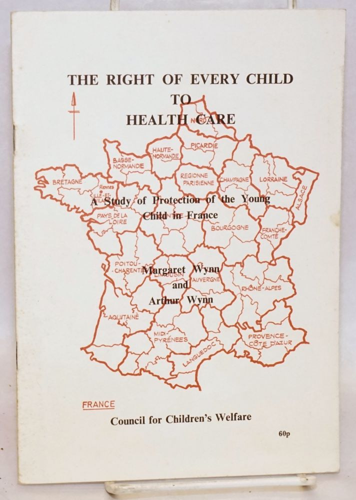 The Right of Every Child to Health Care; A study of protection of the young child in France. Margaret and Arthur Wynn.