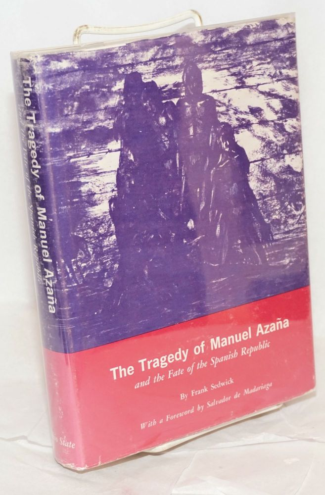 The tragedy of Manuel Azaña and the fate of the Spanish Republic. Frank Sedwick.
