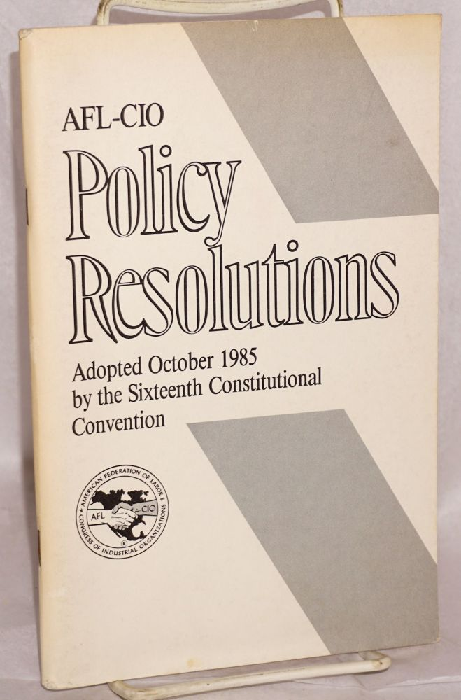 Policy resolutions. Adopted October 1985 by the sixteenth constitutional convention. American Federation of Labor, Congress of Industrial Organizations.