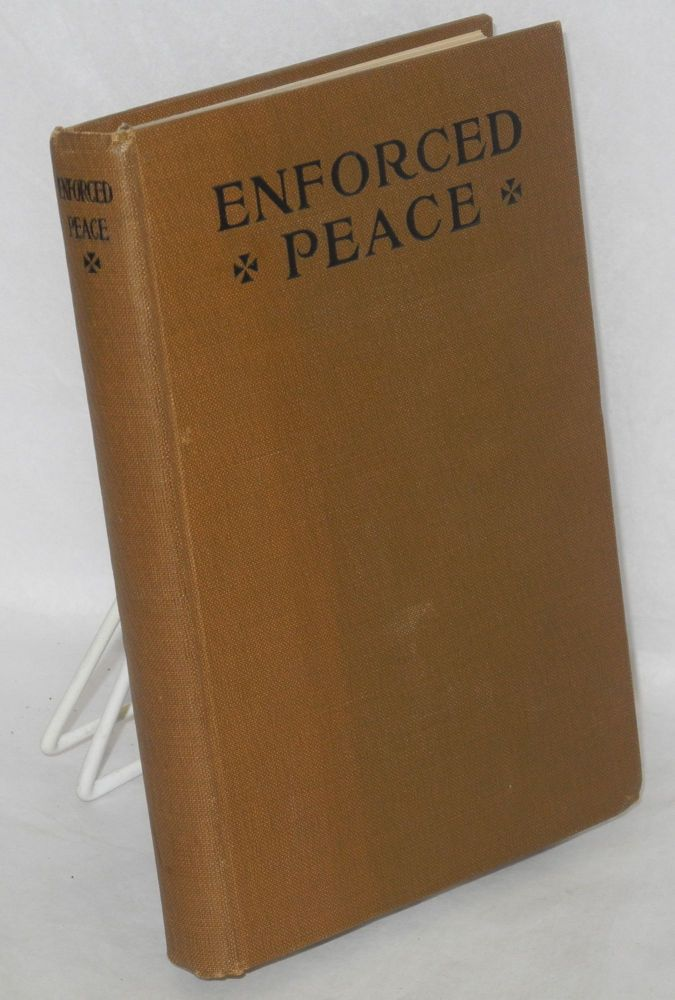 Enforced peace; proceedings of the First Annual National Assemblage of the League to Enforce Peace, washington, May 26-27, 1916; with an introductory chapter and appendices giving the proposals of the League, its officers and committees