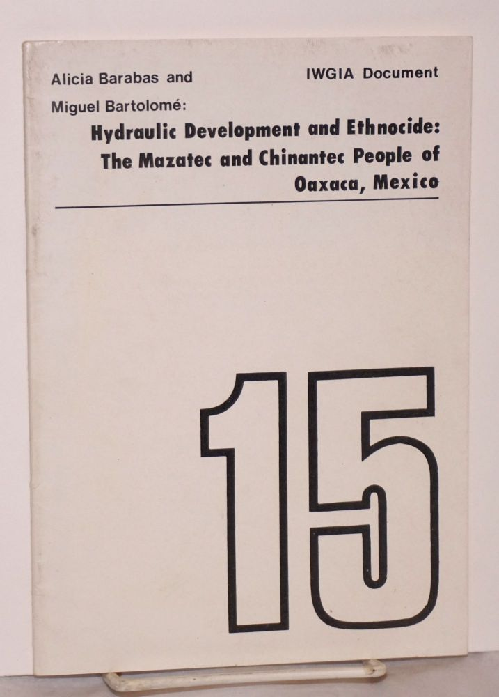 Hydraulic development and ethnocide: the Mazatec and Chinantec people of Oaxaca, Mexico. Alicia Barabas, Miguel Bartolome.