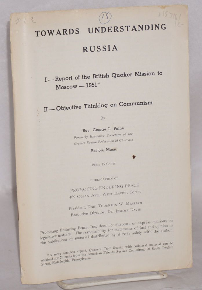 Towards understanding Russia. I. Report of the British Quaker mission to Moscow, 1951. II. Objective thinking on communism. George Lyman Paine.