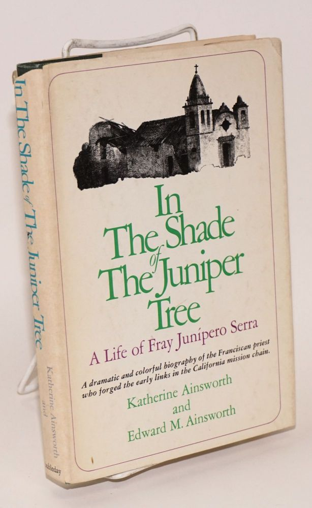 In the shade of the Juniper tree; a life of Fray Junípero Serra. Katherine Ainsworth, Edward M., Salvador Garcia.