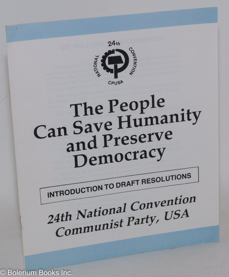 The people can save humanity and preserve democracy. Introduction to draft resolutions, 24th National Convention, Communist Party, USA. USA Communist Party.