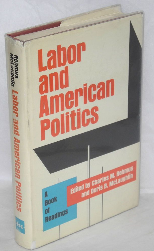 Labor and American politics; a book of readings. Charles M. Rehmus, eds Doris B. McLaughlin.
