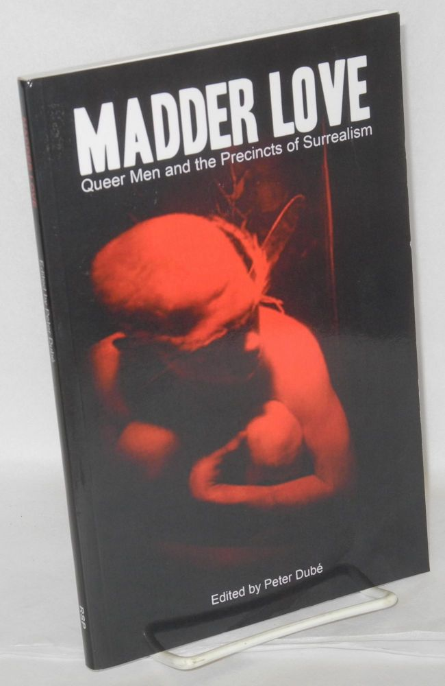 Madder love; queer men and the precincts of surrealism. Peter Dubé, , Stephen Beachy, Kevin Killian, Will Aitken.