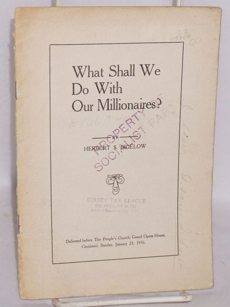 What shall we do with our millionaires? Delivered before the People's Church, Grand Opera House, Cincinnati, Sunday, January 23, 1916. Herbert S. Bigelow.