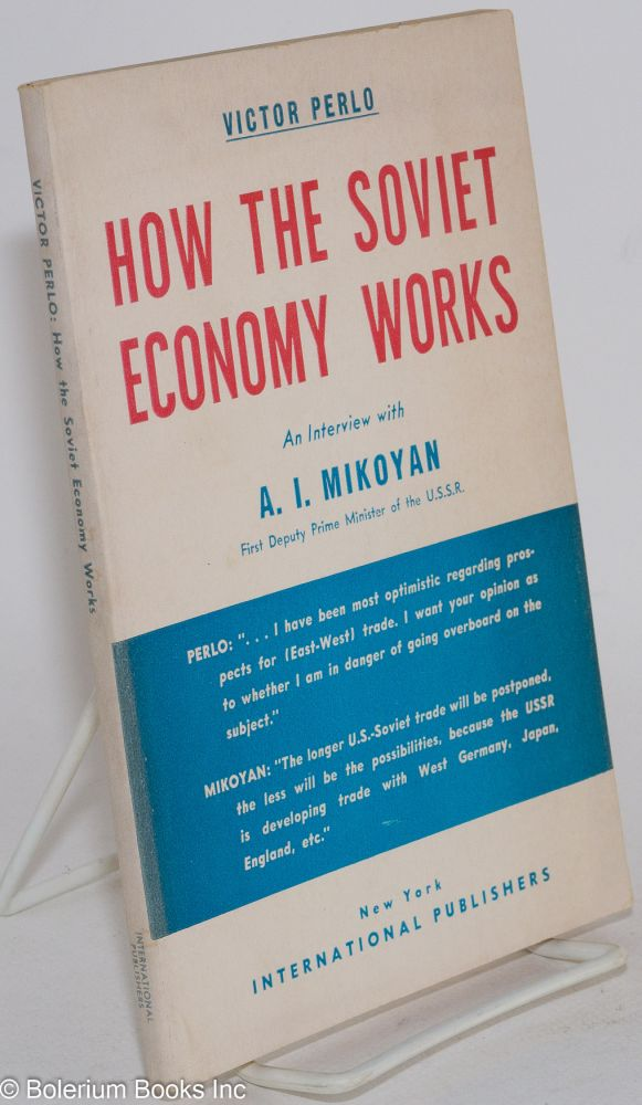 How the Soviet economy works: an interview with A.I. Mikoyan, First Deputy Prime Minister of the U.S.S.R. Victor Perlo.