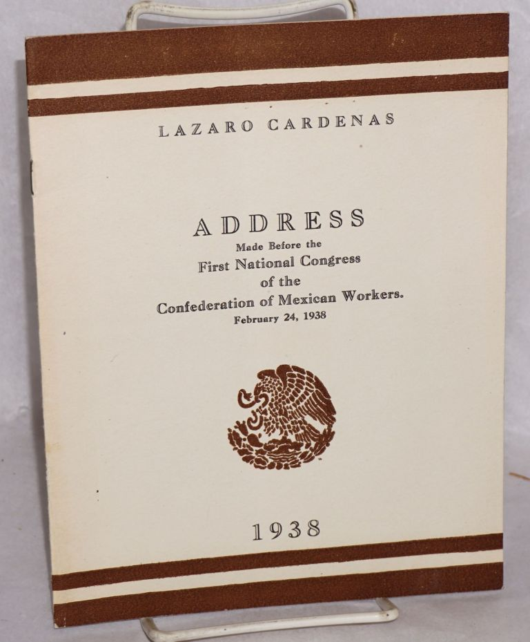 Address made before the First National Congress of the Confederation of Mexican Workers. February 24, 1938. Lazaro Cardenas.