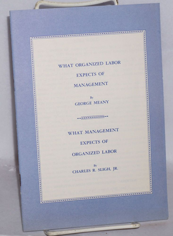 What organized labor expects of management, by George Meany [with] What management expects of organized labor, by Charles R. Sligh, Jr. George Meany, Charles R. Sligh Jr.