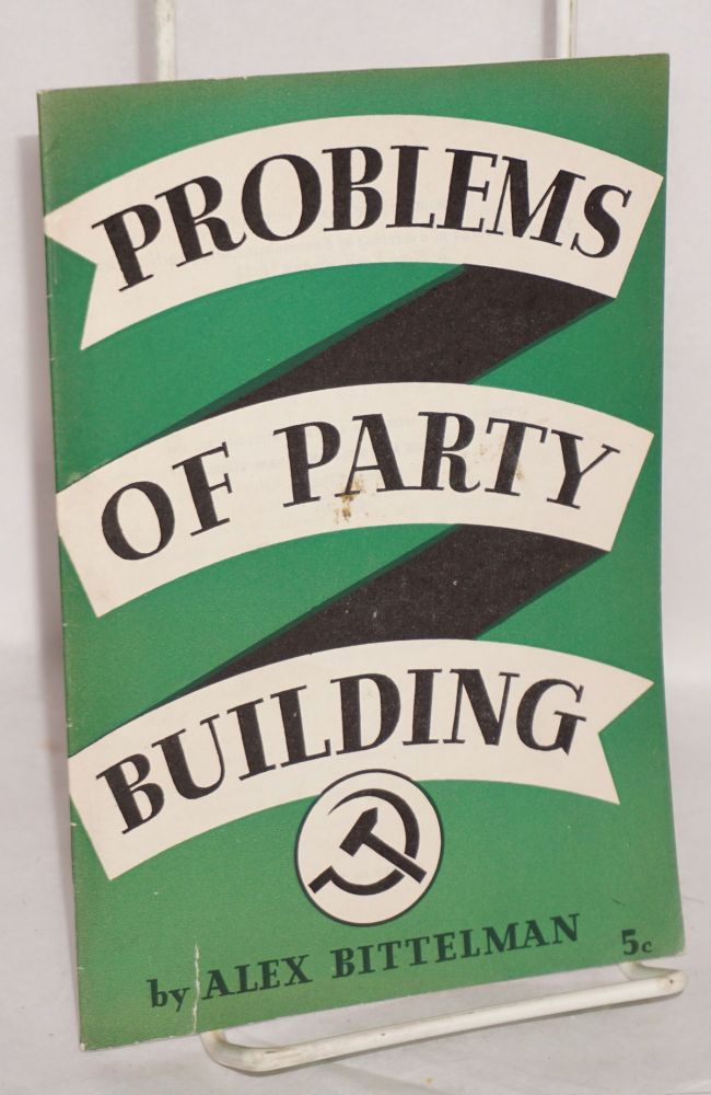 Problems of party building; speech delivered at a meeting of Communist Party functionaries in New York, August, 1937. Alexander Bittelman.